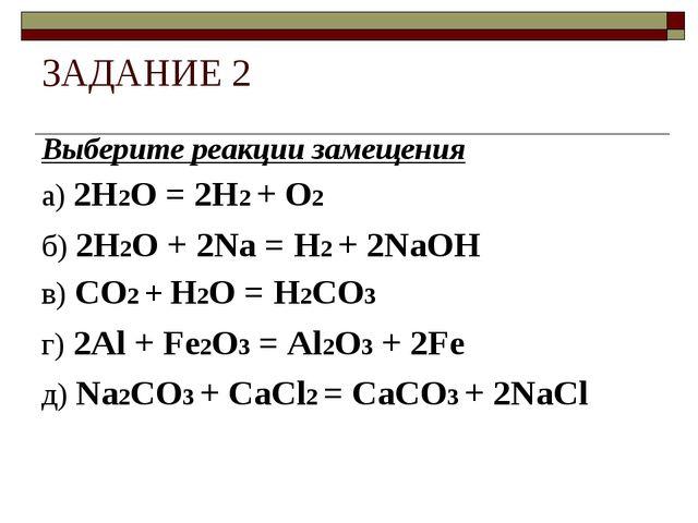 ЗАДАНИЕ 2 Выберите реакции замещения а) 2H2O = 2H2 + O2 б) 2H2O + 2Na = H2 +...