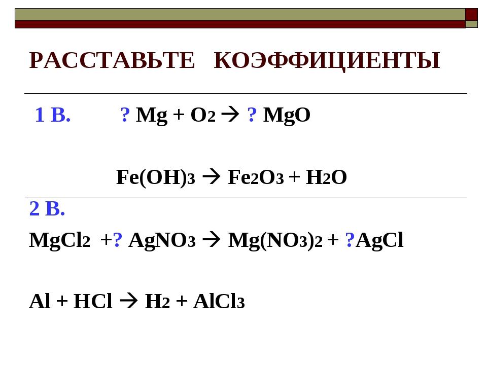 РАССТАВЬТЕ КОЭФФИЦИЕНТЫ 1 В. ? Mg + O2  ? MgO Fe(OH)3  Fe2O3 + H2O 2 В. MgC...