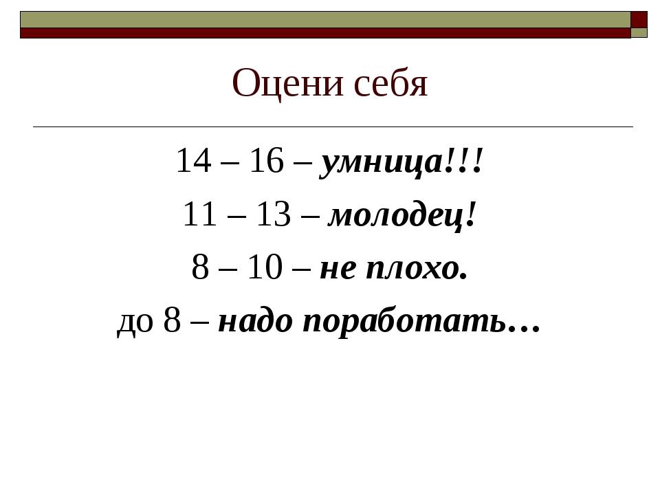 Оцени себя 14 – 16 – умница!!! 11 – 13 – молодец! 8 – 10 – не плохо. до 8 – н...