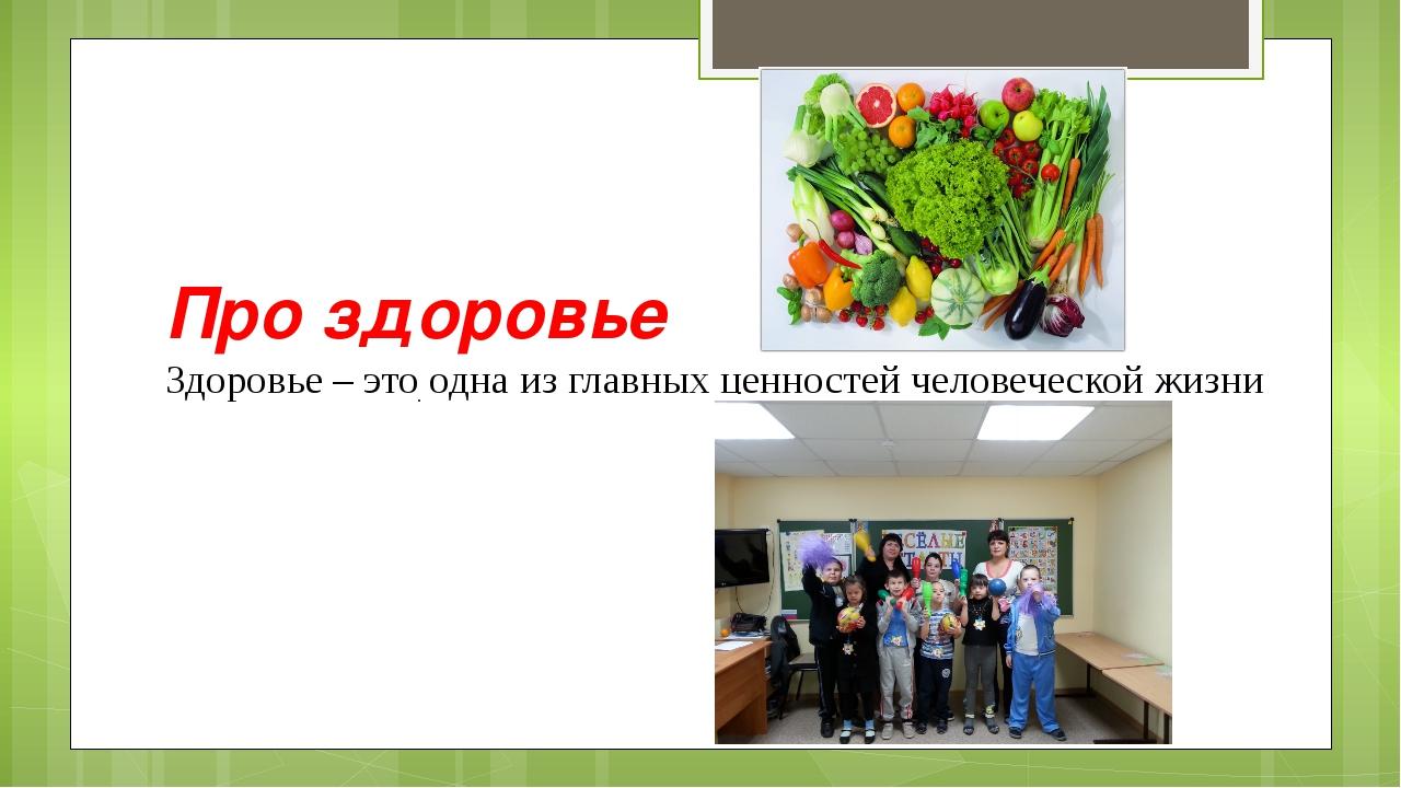 Про здоровье Здоровье – это одна из главных ценностей человеческой жизни .