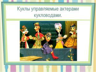 Куклы управляемые актерами кукловодами.