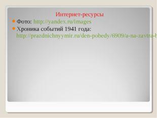 Интернет-ресурсы Фото: http://yandex.ru/images Хроника событий 1941 года: htt
