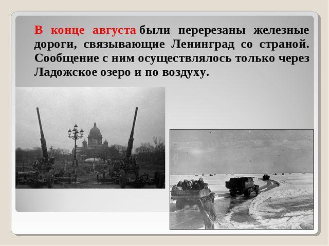 В конце августабыли перерезаны железные дороги, связывающие Ленинград со ст...