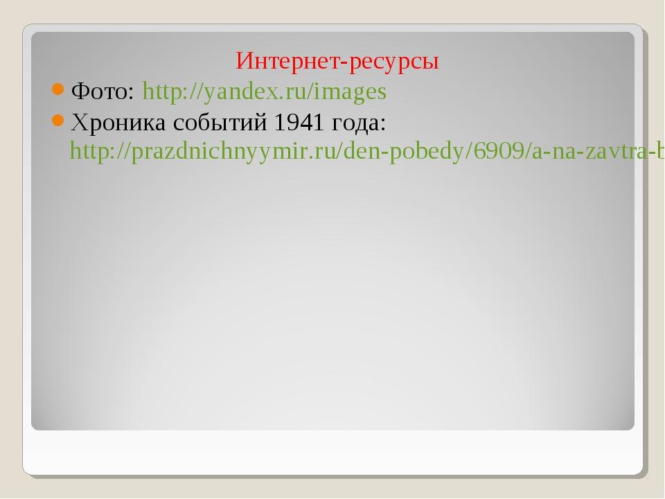 Интернет-ресурсы Фото: http://yandex.ru/images Хроника событий 1941 года: htt...
