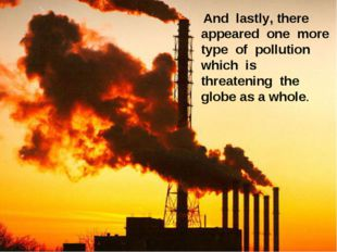 And lastly, there appeared one more type of pollution which is threatening t