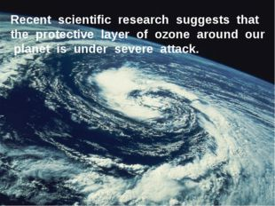 Recent scientific research suggests that the protective layer of ozone around