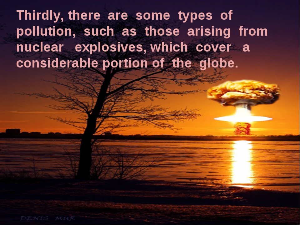 Thirdly, there are some types of pollution, such as those arising from nuclea...