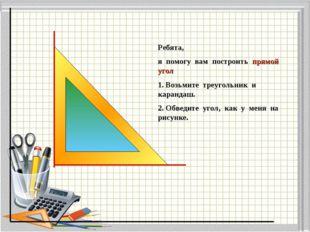 Ребята, я помогу вам построить прямой угол 1. Возьмите треугольник и карандаш