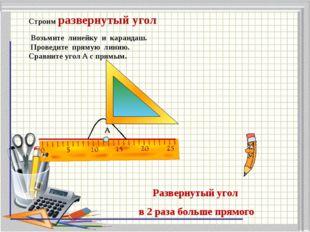 Строим развернутый угол Возьмите линейку и карандаш. Проведите прямую линию.