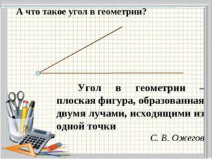 А что такое угол в геометрии? Угол в геометрии – плоская фигура, образованна
