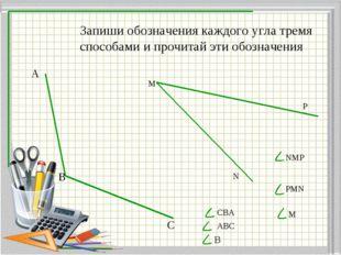 Запиши обозначения каждого угла тремя способами и прочитай эти обозначения А