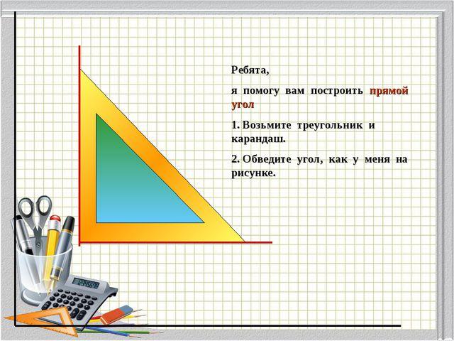 Ребята, я помогу вам построить прямой угол 1. Возьмите треугольник и карандаш...