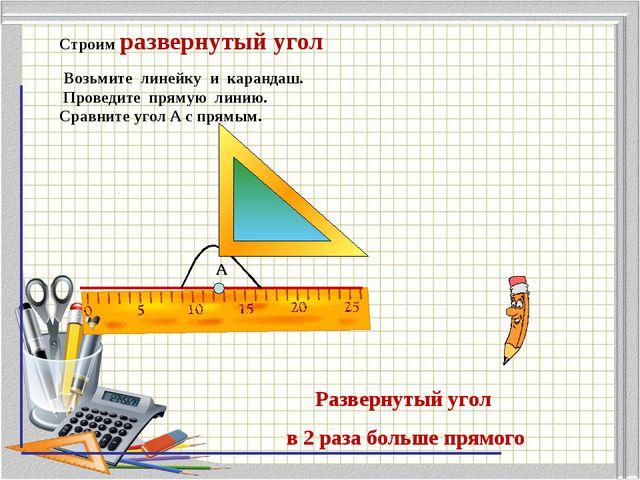 Строим развернутый угол Возьмите линейку и карандаш. Проведите прямую линию....