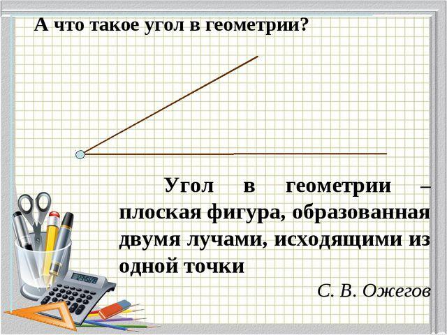 А что такое угол в геометрии? Угол в геометрии – плоская фигура, образованна...