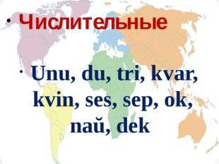 Числительные Unu, du, tri, kvar, kvin, ses, sep, ok, naŭ, dek