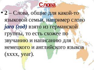 Слова 2 – Слова, общие для какой-то языковой семьи, например слово jaro (год)