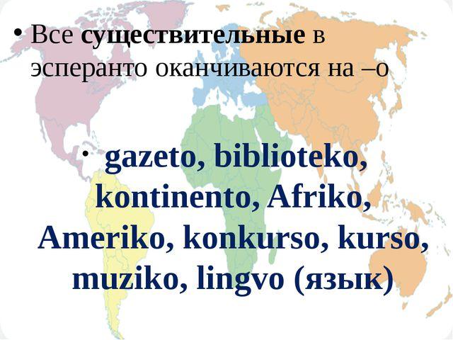 Все существительные в эсперанто оканчиваются на –о gazeto, biblioteko, konti...