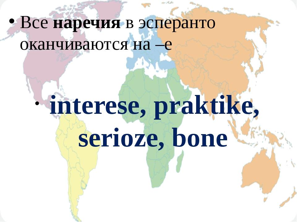 Все наречия в эсперанто оканчиваются на –е interese, praktike, serioze, bone