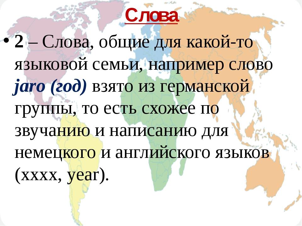 Слова 2 – Слова, общие для какой-то языковой семьи, например слово jaro (год)...