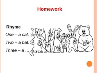 Homework Rhyme One – a cat, Two – a bat. Three – a …