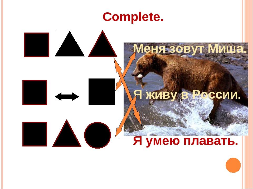 Complete. Меня зовут Миша. Я живу в России. Я умею плавать.