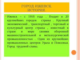 ГОРОД ИЖЕВСК. ИСТОРИЯ. Ижевск – с 1918 года . Входит в 20 крупнейших городов