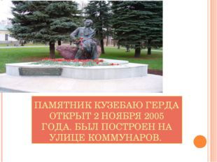 ПАМЯТНИК КУЗЕБАЮ ГЕРДА ОТКРЫТ 2 НОЯБРЯ 2005 ГОДА. БЫЛ ПОСТРОЕН НА УЛИЦЕ КОММУ