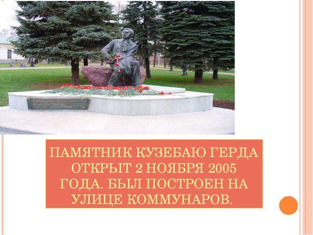 ПАМЯТНИК КУЗЕБАЮ ГЕРДА ОТКРЫТ 2 НОЯБРЯ 2005 ГОДА. БЫЛ ПОСТРОЕН НА УЛИЦЕ КОММУ...