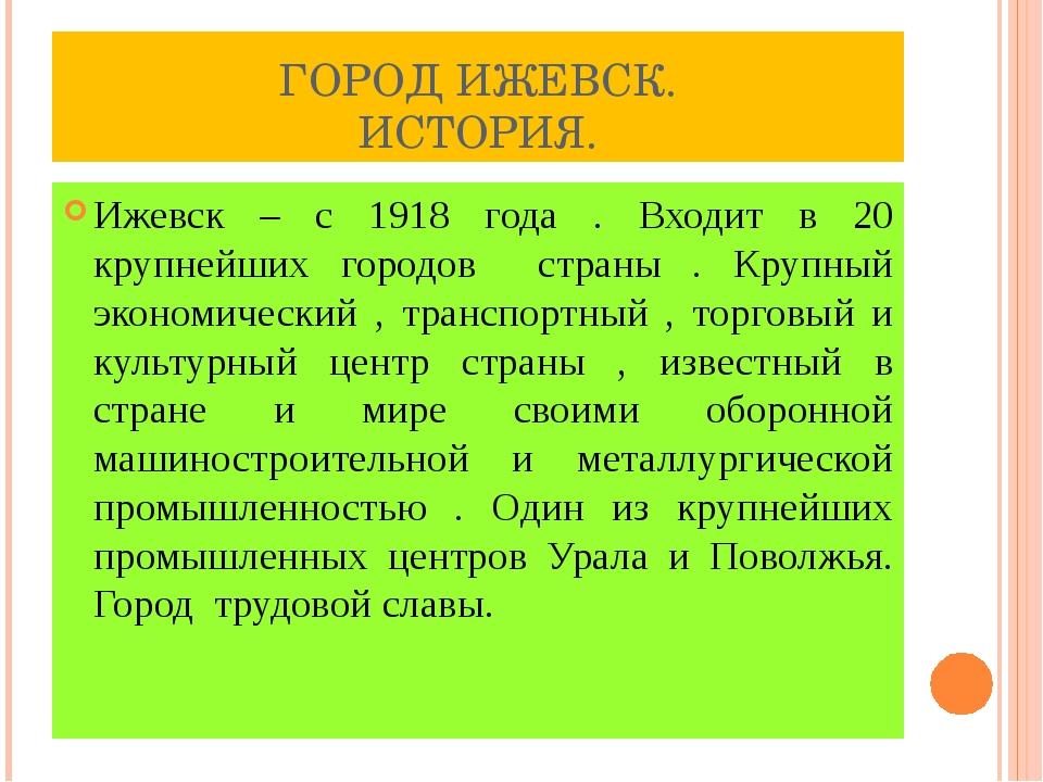 ГОРОД ИЖЕВСК. ИСТОРИЯ. Ижевск – с 1918 года . Входит в 20 крупнейших городов...