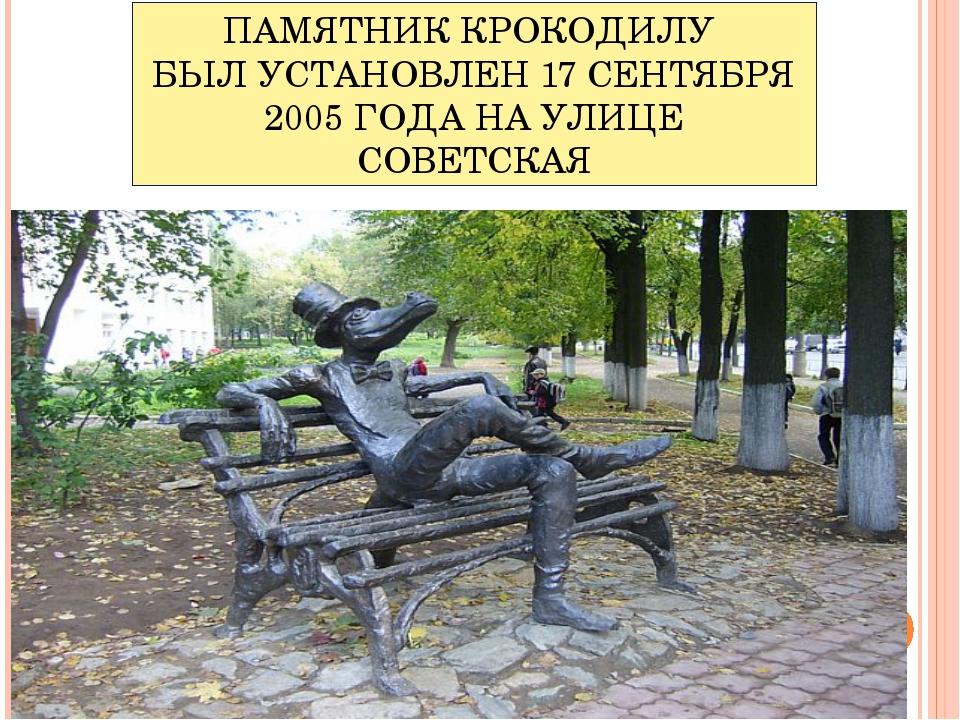 ПАМЯТНИК КРОКОДИЛУ БЫЛ УСТАНОВЛЕН 17 СЕНТЯБРЯ 2005 ГОДА НА УЛИЦЕ СОВЕТСКАЯ