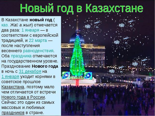В Казахстане новый год (каз. Жаңа жыл) отмечается два раза: 1 января — в соот...