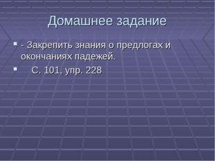 Домашнее задание - Закрепить знания о предлогах и окончаниях падежей. С. 101,