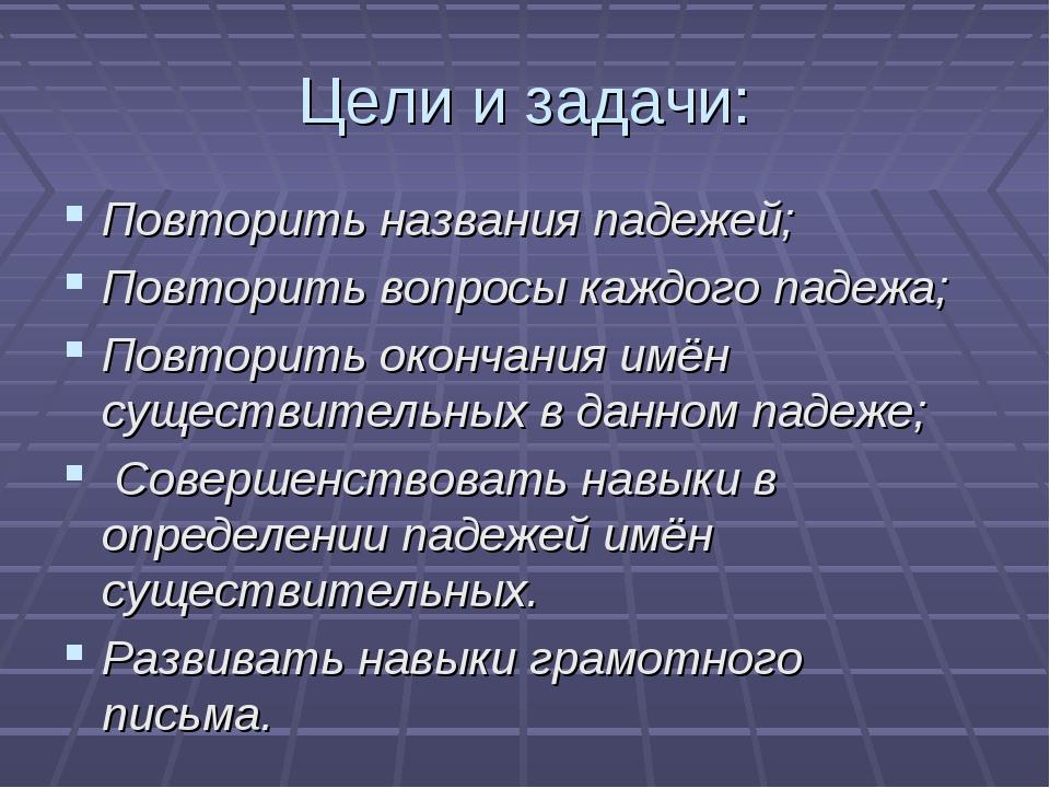 Цели и задачи: Повторить названия падежей; Повторить вопросы каждого падежа;...