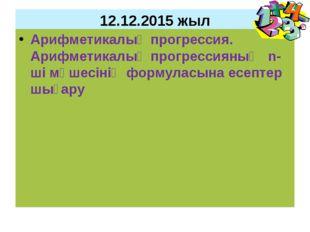 12.12.2015 жыл Арифметикалық прогрессия. Арифметикалық прогрессияның n-ші мүш