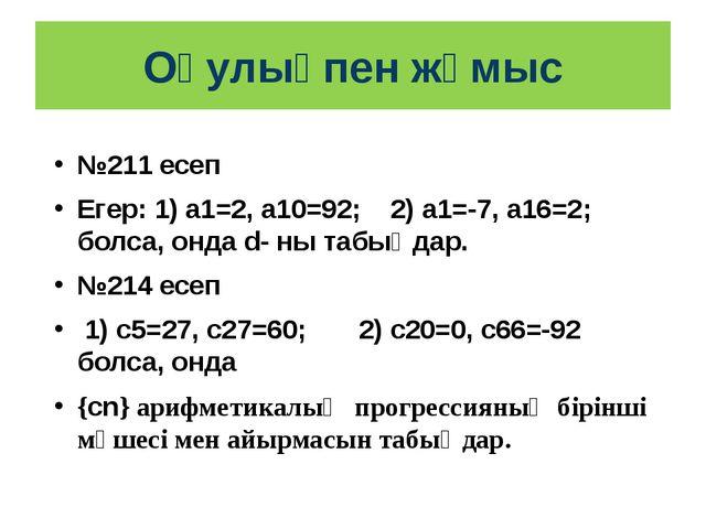 Оқулықпен жұмыс №211 есеп Егер: 1) а1=2, а10=92; 2) а1=-7, а16=2; болса, онда...