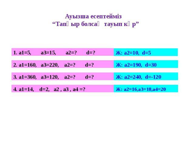 """Ауызша есептейміз """"Тапқыр болсаң тауып көр"""" 1. а1=5, а3=15, а2=? d=? Ж: а2=10..."""