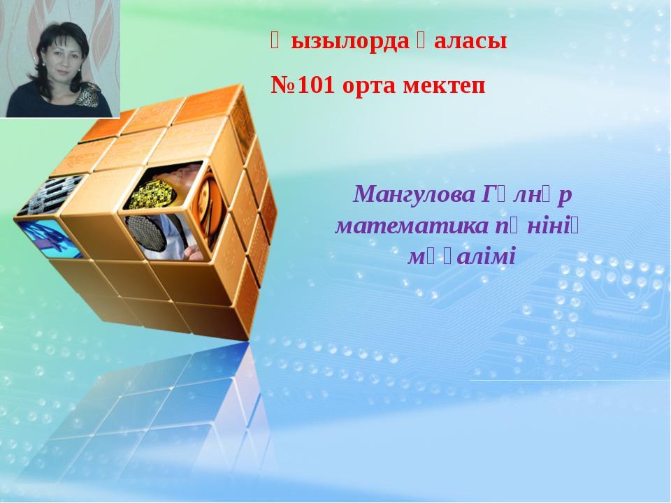 Қызылорда қаласы №101 орта мектеп Мангулова Гүлнұр математика пәнінің мұғалімі