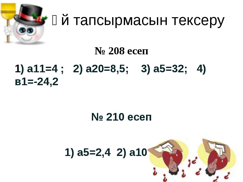 Үй тапсырмасын тексеру № 208 есеп 1) а11=4 ; 2) а20=8,5; 3) а5=32; 4) в1=-24,...