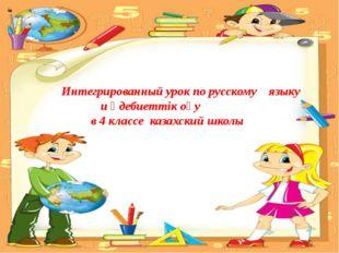 Интегрированный урок по русскому языку и әдебиеттік оқу в 4 классе казахский