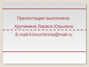 Презентацию выполнила Кручинина Лариса Юрьевна E-mail:61kruchinina@mail.ru