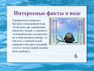Горячая вода замерзает быстрее охлажденной воды. Если взять две одинаковые ё