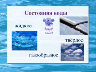 Состояния воды жидкое твёрдое газообразное