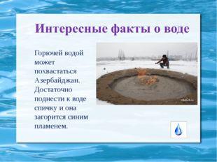 Горючей водой может похвастаться Азербайджан. Достаточно поднести к воде спич
