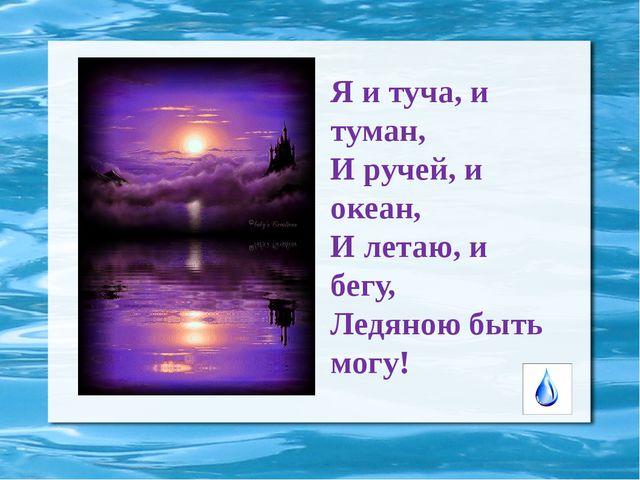 Я и туча, и туман, И ручей, и океан, И летаю, и бегу, Ледяною быть могу!