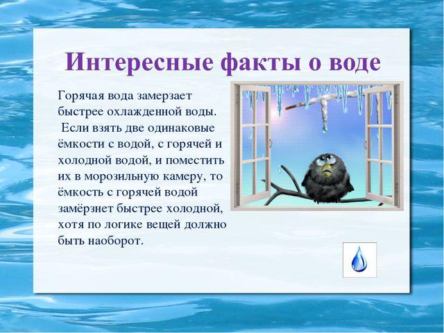 Горячая вода замерзает быстрее охлажденной воды. Если взять две одинаковые ё...