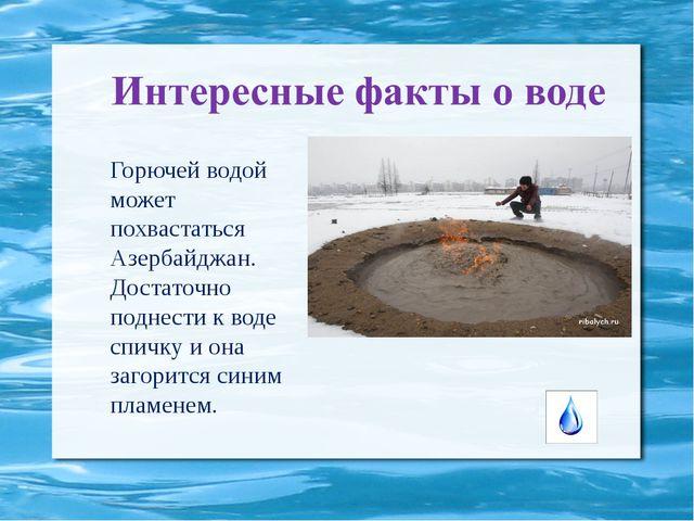 Горючей водой может похвастаться Азербайджан. Достаточно поднести к воде спич...