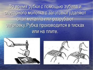 Во время рубки с помощью зубила и слесарного молотка с заготовки удаляют слои
