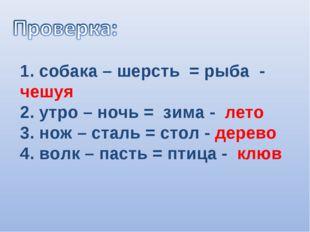 1. собака – шерсть = рыба - чешуя 2. утро – ночь = зима - лето 3. нож – сталь