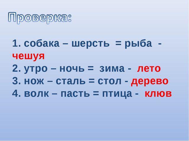 1. собака – шерсть = рыба - чешуя 2. утро – ночь = зима - лето 3. нож – сталь...