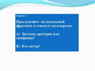 Вариант 1 Прослушайте музыкальный фрагмент и ответьте на вопросы: А) Звучала